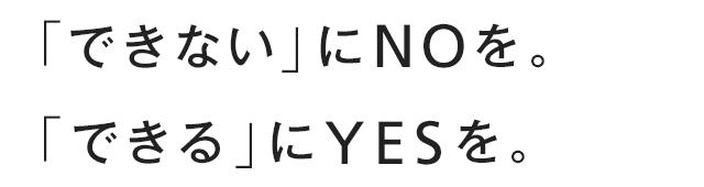 「できない」にNOを。「できる」にYESを。